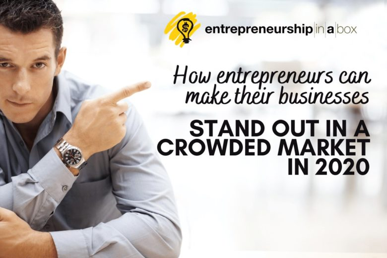 How Entrepreneurs Can Make Their Businesses Stand Out in a Crowded Market in 2020